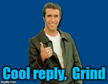 the Fonz | Cool reply,  Grind | image tagged in the fonz | made w/ Imgflip meme maker