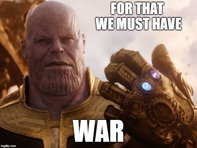 Thanos Smile | FOR THAT WE MUST HAVE WAR | image tagged in thanos smile | made w/ Imgflip meme maker
