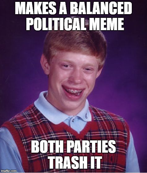 No middle ground here | MAKES A BALANCED POLITICAL MEME BOTH PARTIES TRASH IT | image tagged in memes,bad luck brian,republican,democrat,politics,political meme | made w/ Imgflip meme maker