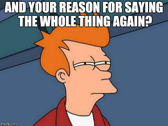 Futurama Fry Meme | AND YOUR REASON FOR SAYING THE WHOLE THING AGAIN? | image tagged in memes,futurama fry | made w/ Imgflip meme maker