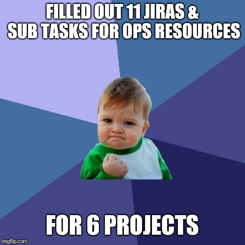 BILLABLE HOURS | FILLED OUT 11 JIRAS & SUB TASKS FOR OPS RESOURCES FOR 6 PROJECTS | image tagged in memes,success kid,project manager | made w/ Imgflip meme maker
