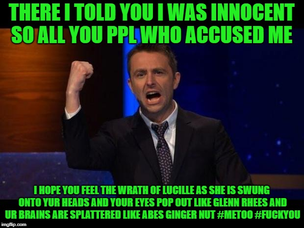 chris hardwick | THERE I TOLD YOU I WAS INNOCENT SO ALL YOU PPL WHO ACCUSED ME I HOPE YOU FEEL THE WRATH OF LUCILLE AS SHE IS SWUNG ONTO YUR HEADS AND YOUR E | image tagged in chris hardwick | made w/ Imgflip meme maker