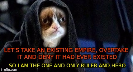 LET'S TAKE AN EXISTING EMPIRE, OVERTAKE IT AND DENY IT HAD EVER EXISTED SO I AM THE ONE AND ONLY RULER AND HERO | image tagged in emperor grumpy cat palpatine | made w/ Imgflip meme maker