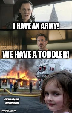We Have a Toddler! | I HAVE AN ARMY! FATHERHOOD IN THE TRENCHES WE HAVE A TODDLER! | image tagged in i have an army,loki,iron man,avengers,disaster girl | made w/ Imgflip meme maker