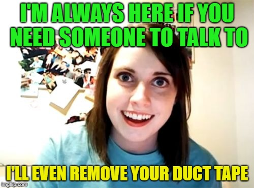 The muffled sounds of love | I'M ALWAYS HERE IF YOU NEED SOMEONE TO TALK TO I'LL EVEN REMOVE YOUR DUCT TAPE | image tagged in memes,overly attached girlfriend,funny,duct tape | made w/ Imgflip meme maker
