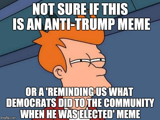 Futurama Fry Meme | NOT SURE IF THIS IS AN ANTI-TRUMP MEME OR A 'REMINDING US WHAT DEMOCRATS DID TO THE COMMUNITY WHEN HE WAS ELECTED' MEME | image tagged in memes,futurama fry | made w/ Imgflip meme maker