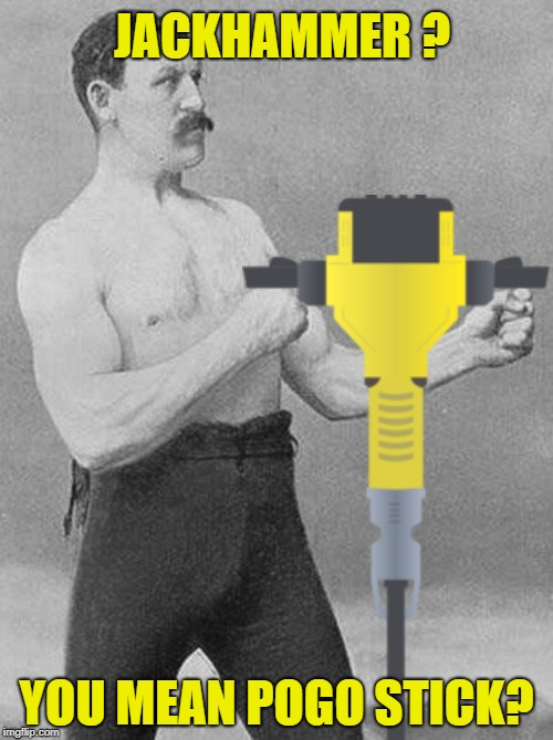 Overly Manly Worker | JACKHAMMER ? YOU MEAN POGO STICK? | image tagged in funny memes,meme,overly manly man,toy,jackhammer | made w/ Imgflip meme maker