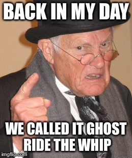 Back In My Day Meme | BACK IN MY DAY WE CALLED IT GHOST RIDE THE WHIP | image tagged in memes,back in my day,AdviceAnimals | made w/ Imgflip meme maker