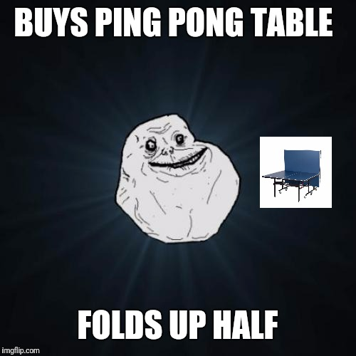 Forever Alone Meme | BUYS PING PONG TABLE FOLDS UP HALF | image tagged in memes,forever alone | made w/ Imgflip meme maker