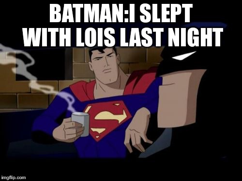 Batman And Superman | BATMAN:I SLEPT WITH LOIS LAST NIGHT | image tagged in memes,batman and superman | made w/ Imgflip meme maker