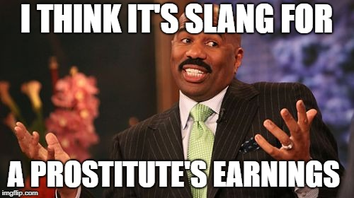 I THINK IT'S SLANG FOR A PROSTITUTE'S EARNINGS | made w/ Imgflip meme maker