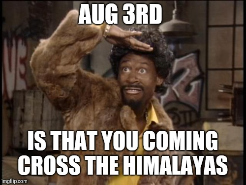 AUG 3RD IS THAT YOU COMING CROSS THE HIMALAYAS | image tagged in martin lawrence jerome | made w/ Imgflip meme maker
