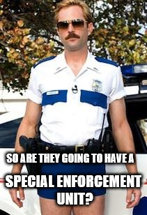 Scumbag Police | SO ARE THEY GOING TO HAVE A SPECIAL ENFORCEMENT UNIT? | image tagged in scumbag police | made w/ Imgflip meme maker