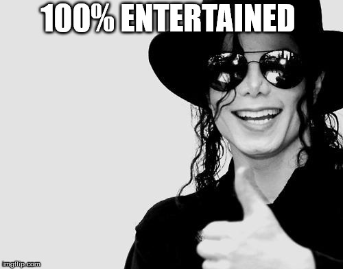 Michael Jackson - Okay Yes Sign | 100% ENTERTAINED | image tagged in michael jackson - okay yes sign | made w/ Imgflip meme maker