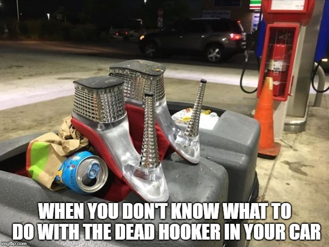 Dead Hooker | WHEN YOU DON'T KNOW WHAT TO DO WITH THE DEAD HOOKER IN YOUR CAR | image tagged in dead hooker,high heels,drag queen,gas station,hookers,chicago | made w/ Imgflip meme maker