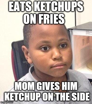 Minor Mistake Marvin | EATS KETCHUPS ON FRIES MOM GIVES HIM KETCHUP ON THE SIDE | image tagged in memes,minor mistake marvin | made w/ Imgflip meme maker