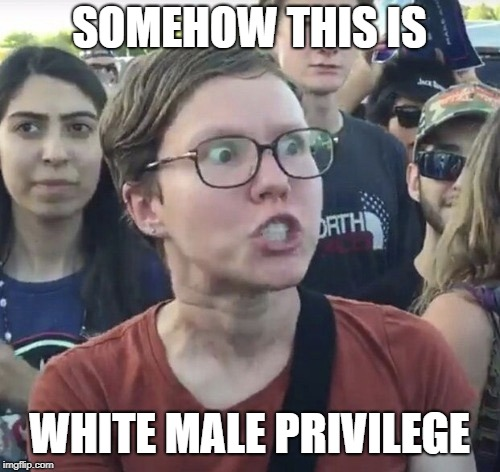 Triggered feminist | SOMEHOW THIS IS WHITE MALE PRIVILEGE | image tagged in triggered feminist | made w/ Imgflip meme maker