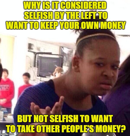 Socialism in a nutshell. |  WHY IS IT CONSIDERED SELFISH BY THE LEFT TO WANT TO KEEP YOUR OWN MONEY; BUT NOT SELFISH TO WANT TO TAKE OTHER PEOPLE'S MONEY? | image tagged in memes,black girl wat,socialism | made w/ Imgflip meme maker