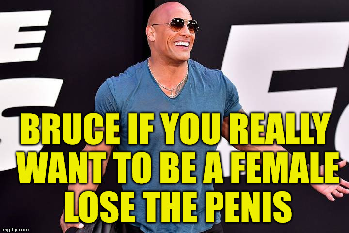 caitlin confused bruce | BRUCE IF YOU REALLY WANT TO BE A FEMALE LOSE THE P**IS | image tagged in caitlyn jenner,bruce jenner,transgender,dwayne johnson | made w/ Imgflip meme maker