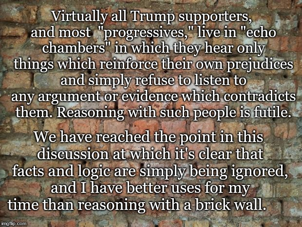 "Brick wall |  Virtually all Trump supporters, and most  ""progressives,"" live in ""echo chambers"" in which they hear only things which reinforce their own prejudices and simply refuse to listen to any argument or evidence which contradicts them. Reasoning with such people is futile. We have reached the point in this discussion at which it's clear that facts and logic are simply being ignored, and I have better uses for my time than reasoning with a brick wall. 