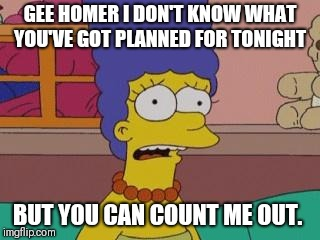 Marge Simpson | GEE HOMER I DON'T KNOW WHAT YOU'VE GOT PLANNED FOR TONIGHT BUT YOU CAN COUNT ME OUT. | image tagged in marge simpson | made w/ Imgflip meme maker