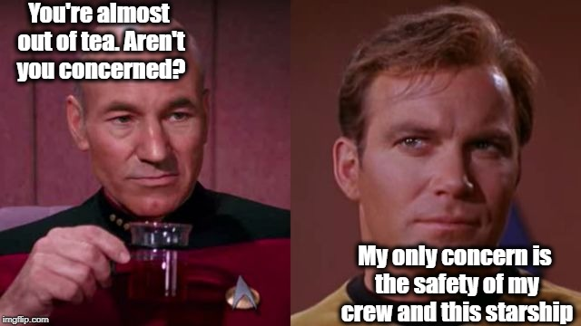 Sorry Picard fans, but Kirk will always be my favorite captain! | You're almost out of tea. Aren't you concerned? My only concern is the safety of my crew and this starship | image tagged in starship captains,kirk,picard | made w/ Imgflip meme maker