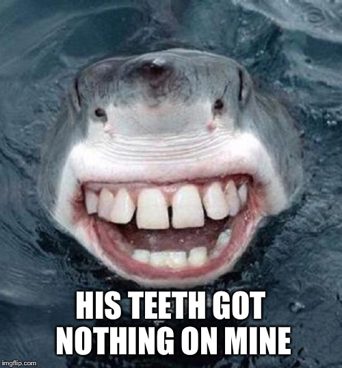 HIS TEETH GOT NOTHING ON MINE | made w/ Imgflip meme maker