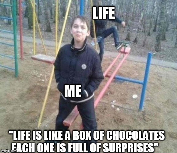 "I said that each one was a surprise | LIFE ME ""LIFE IS LIKE A BOX OF CHOCOLATES EACH ONE IS FULL OF SURPRISES"" 