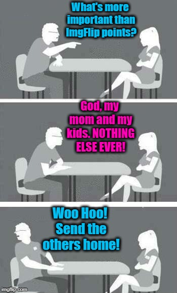 Speed Dating | What's more important than ImgFlip points? Woo Hoo! Send the others home! God, my mom and my kids. NOTHING ELSE EVER! | image tagged in speed dating | made w/ Imgflip meme maker
