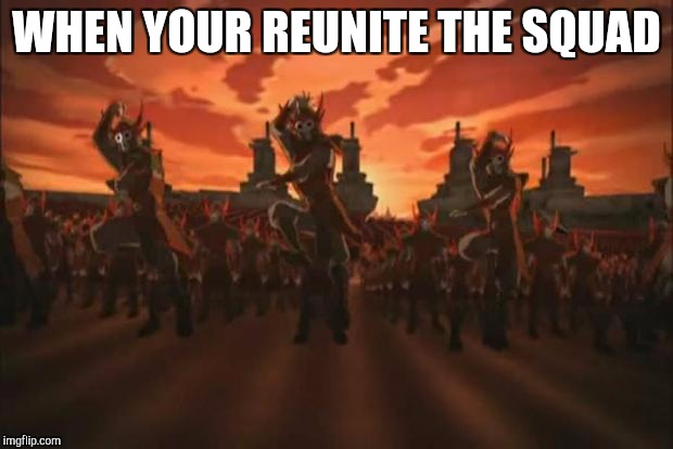 Avatar | WHEN YOUR REUNITE THE SQUAD | image tagged in avatar | made w/ Imgflip meme maker
