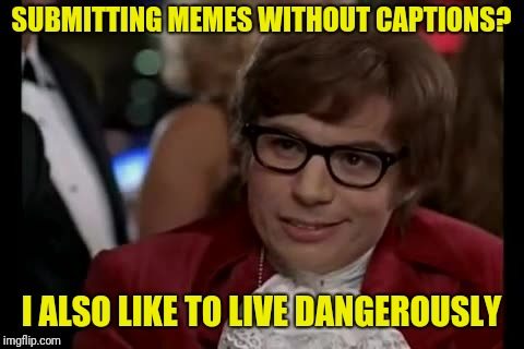 I Too Like To Live Dangerously Meme | SUBMITTING MEMES WITHOUT CAPTIONS? I ALSO LIKE TO LIVE DANGEROUSLY | image tagged in memes,i too like to live dangerously | made w/ Imgflip meme maker