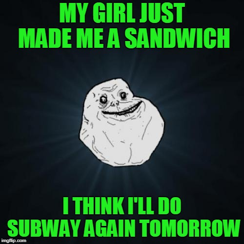 <<< Forever Alone Weekend, Jul 27-29, a socrates event. >>>  | MY GIRL JUST MADE ME A SANDWICH I THINK I'LL DO SUBWAY AGAIN TOMORROW | image tagged in memes,forever alone,forever alone weekend | made w/ Imgflip meme maker