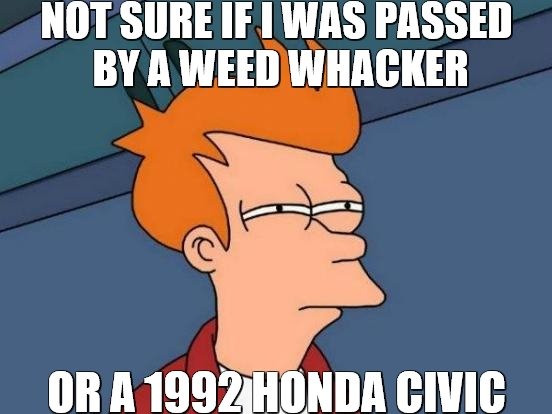 They Call Them Mufflers But It's The Last Thing They Do | NOT SURE IF I WAS PASSED BY A WEED WHACKER OR A 1992 HONDA CIVIC | image tagged in memes,futurama fry,honda | made w/ Imgflip meme maker