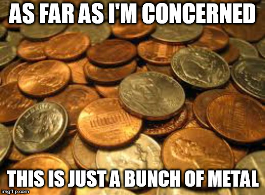 coins | AS FAR AS I'M CONCERNED THIS IS JUST A BUNCH OF METAL | image tagged in money,anti money,anti-money,fuck money,no more money,no money | made w/ Imgflip meme maker