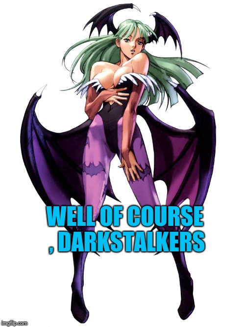 WELL OF COURSE , DARKSTALKERS | image tagged in morrigan | made w/ Imgflip meme maker