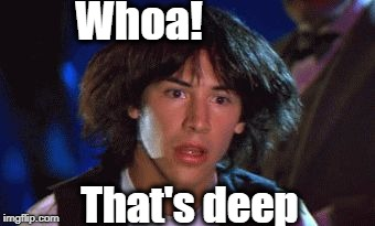 bill and ted | Whoa! That's deep | image tagged in bill and ted | made w/ Imgflip meme maker