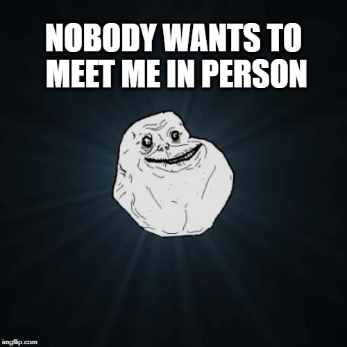 Forever Alone Meme | NOBODY WANTS TO MEET ME IN PERSON | image tagged in memes,forever alone | made w/ Imgflip meme maker
