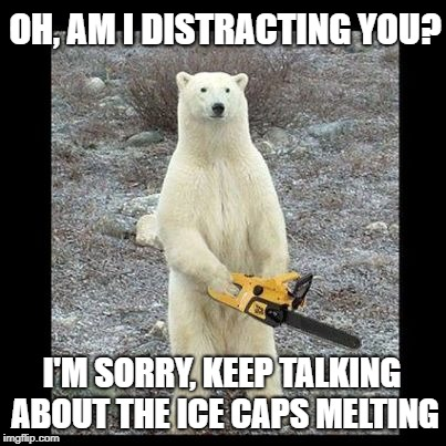 Never mind this fellow | OH, AM I DISTRACTING YOU? I'M SORRY, KEEP TALKING ABOUT THE ICE CAPS MELTING | image tagged in memes,chainsaw bear,global warming | made w/ Imgflip meme maker
