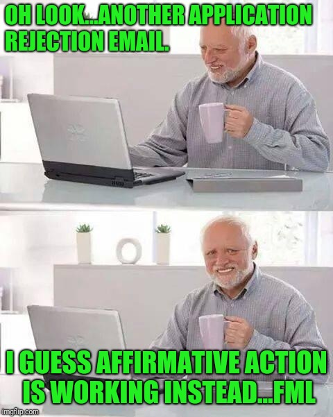 Hide the Pain Harold Meme | OH LOOK...ANOTHER APPLICATION REJECTION EMAIL. I GUESS AFFIRMATIVE ACTION IS WORKING INSTEAD...FML | image tagged in memes,hide the pain harold | made w/ Imgflip meme maker