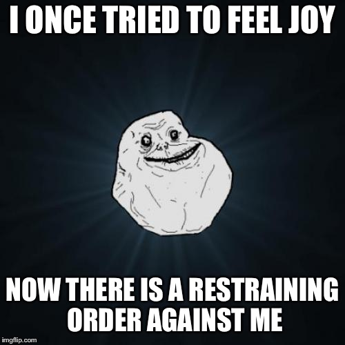 <<< Forever Alone Weekend, Jul 27-29, a socrates event. >>> | I ONCE TRIED TO FEEL JOY NOW THERE IS A RESTRAINING ORDER AGAINST ME | image tagged in memes,forever alone | made w/ Imgflip meme maker