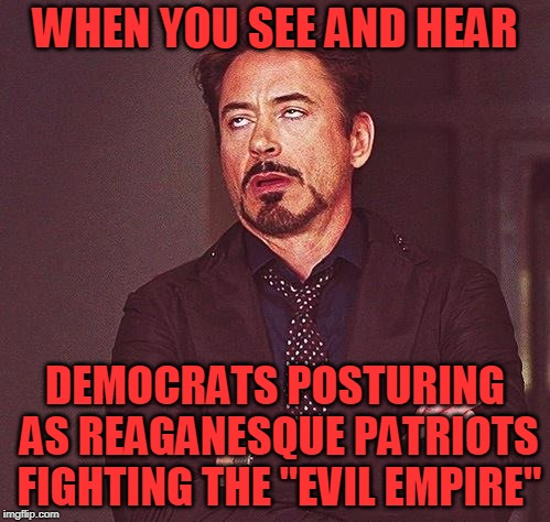 "As Reagan turns over in his grave | WHEN YOU SEE AND HEAR DEMOCRATS POSTURING AS REAGANESQUE PATRIOTS FIGHTING THE ""EVIL EMPIRE"" 