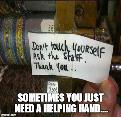 I really hope the staff member a woman...... | SOMETIMES YOU JUST NEED A HELPING HAND.... | image tagged in touch,funny signs,signs,signs/billboards | made w/ Imgflip meme maker