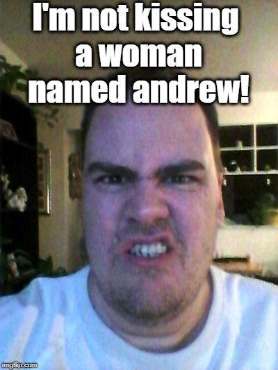 Grrr | I'm not kissing a woman named andrew! | image tagged in grrr | made w/ Imgflip meme maker