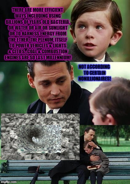 Finding Neverland Meme | THERE ARE MORE EFFICIENT WAYS INCLUDING USING BILLIONS OF YEARS OLD BACTERIA, OR WATER OR AIR OR SUNLIGHT OR TO HARNESS ENERGY FROM THE ETHE | image tagged in memes,finding neverland | made w/ Imgflip meme maker