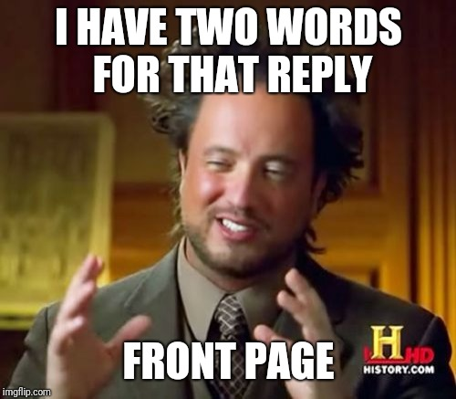 Ancient Aliens Meme | I HAVE TWO WORDS FOR THAT REPLY FRONT PAGE | image tagged in memes,ancient aliens | made w/ Imgflip meme maker