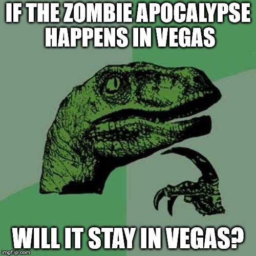Philosoraptor Meme | IF THE ZOMBIE APOCALYPSE HAPPENS IN VEGAS WILL IT STAY IN VEGAS? | image tagged in memes,philosoraptor | made w/ Imgflip meme maker