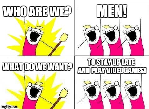 What Do We Want | WHO ARE WE? MEN! WHAT DO WE WANT? TO STAY UP LATE AND PLAY VIDEOGAMES! | image tagged in memes,what do we want | made w/ Imgflip meme maker
