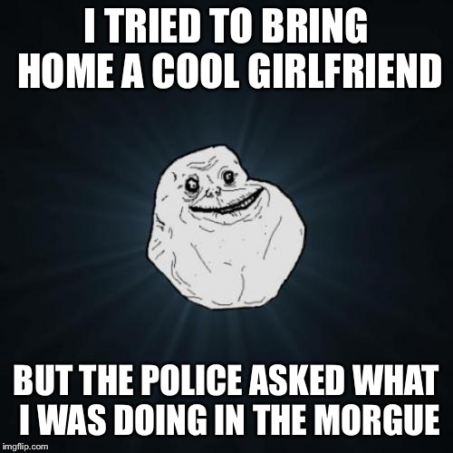<<< Forever Alone Weekend, Jul 27-29, a socrates event. >>> | I TRIED TO BRING HOME A COOL GIRLFRIEND BUT THE POLICE ASKED WHAT I WAS DOING IN THE MORGUE | image tagged in memes,forever alone | made w/ Imgflip meme maker