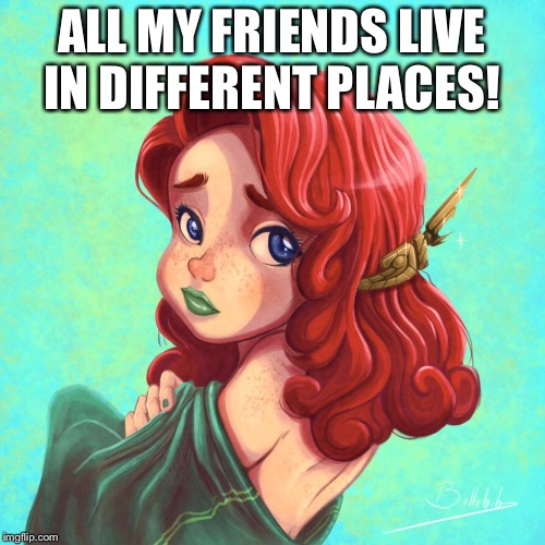 ALL MY FRIENDS LIVE IN DIFFERENT PLACES! | made w/ Imgflip meme maker