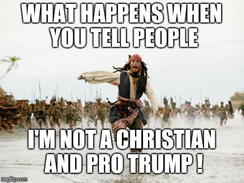 Jack Sparrow Being Chased Meme | WHAT HAPPENS WHEN YOU TELL PEOPLE I'M NOT A CHRISTIAN AND PRO TRUMP ! | image tagged in memes,jack sparrow being chased | made w/ Imgflip meme maker